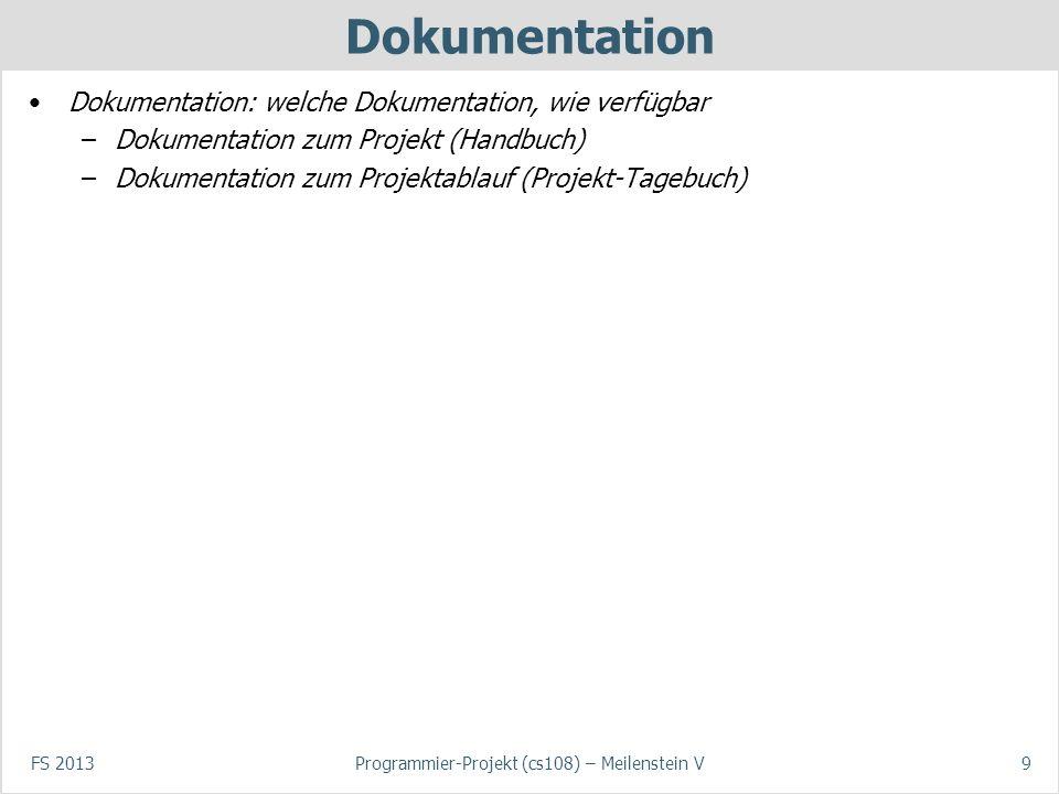 FS 2013Programmier-Projekt (cs108) – Meilenstein V9 Dokumentation Dokumentation: welche Dokumentation, wie verfügbar –Dokumentation zum Projekt (Handbuch) –Dokumentation zum Projektablauf (Projekt-Tagebuch)