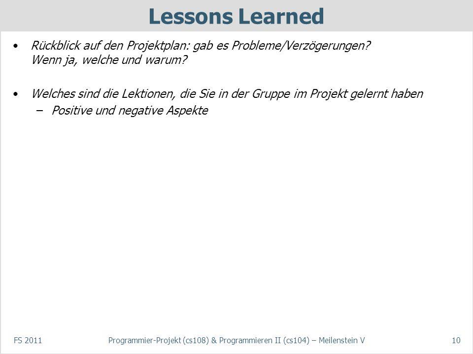FS 2011Programmier-Projekt (cs108) & Programmieren II (cs104) – Meilenstein V10 Lessons Learned Rückblick auf den Projektplan: gab es Probleme/Verzögerungen.