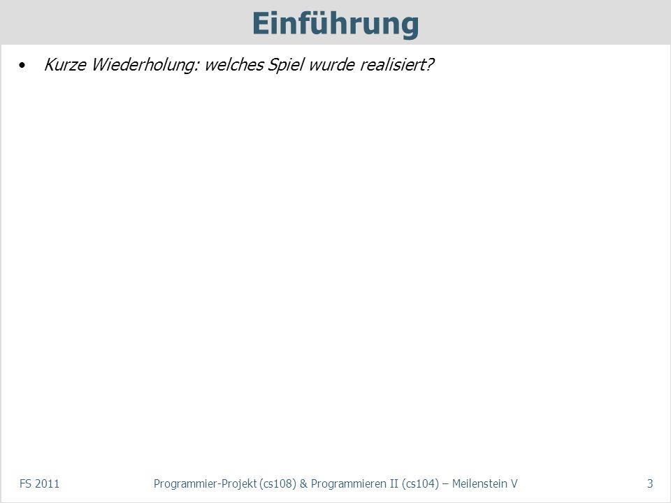 FS 2011Programmier-Projekt (cs108) & Programmieren II (cs104) – Meilenstein V3 Einführung Kurze Wiederholung: welches Spiel wurde realisiert?