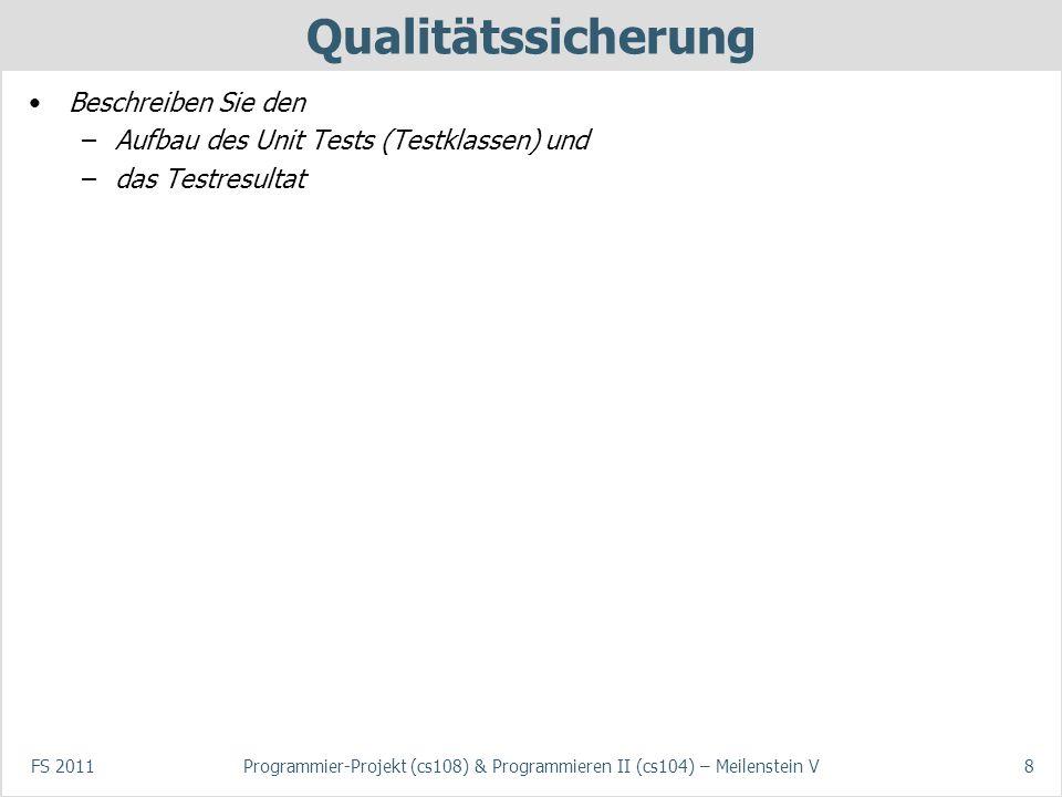 FS 2011Programmier-Projekt (cs108) & Programmieren II (cs104) – Meilenstein V8 Qualitätssicherung Beschreiben Sie den –Aufbau des Unit Tests (Testklassen) und –das Testresultat