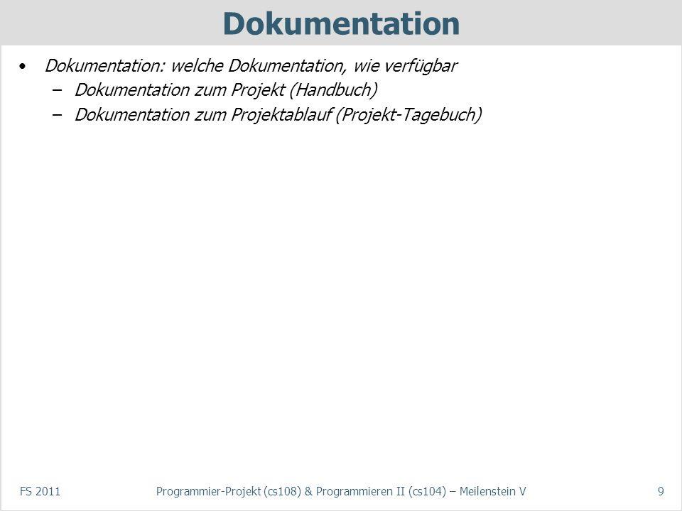 FS 2011Programmier-Projekt (cs108) & Programmieren II (cs104) – Meilenstein V9 Dokumentation Dokumentation: welche Dokumentation, wie verfügbar –Dokumentation zum Projekt (Handbuch) –Dokumentation zum Projektablauf (Projekt-Tagebuch)