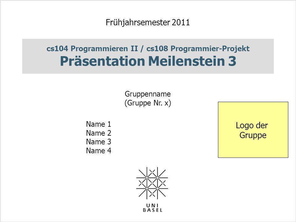 cs104 Programmieren II / cs108 Programmier-Projekt Präsentation Meilenstein 3 Frühjahrsemester 2011 Gruppenname (Gruppe Nr. x) Name 1 Name 2 Name 3 Na
