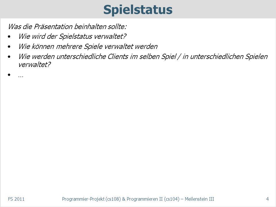 FS 2011Programmier-Projekt (cs108) & Programmieren II (cs104) – Meilenstein III4 Spielstatus Was die Präsentation beinhalten sollte: Wie wird der Spie