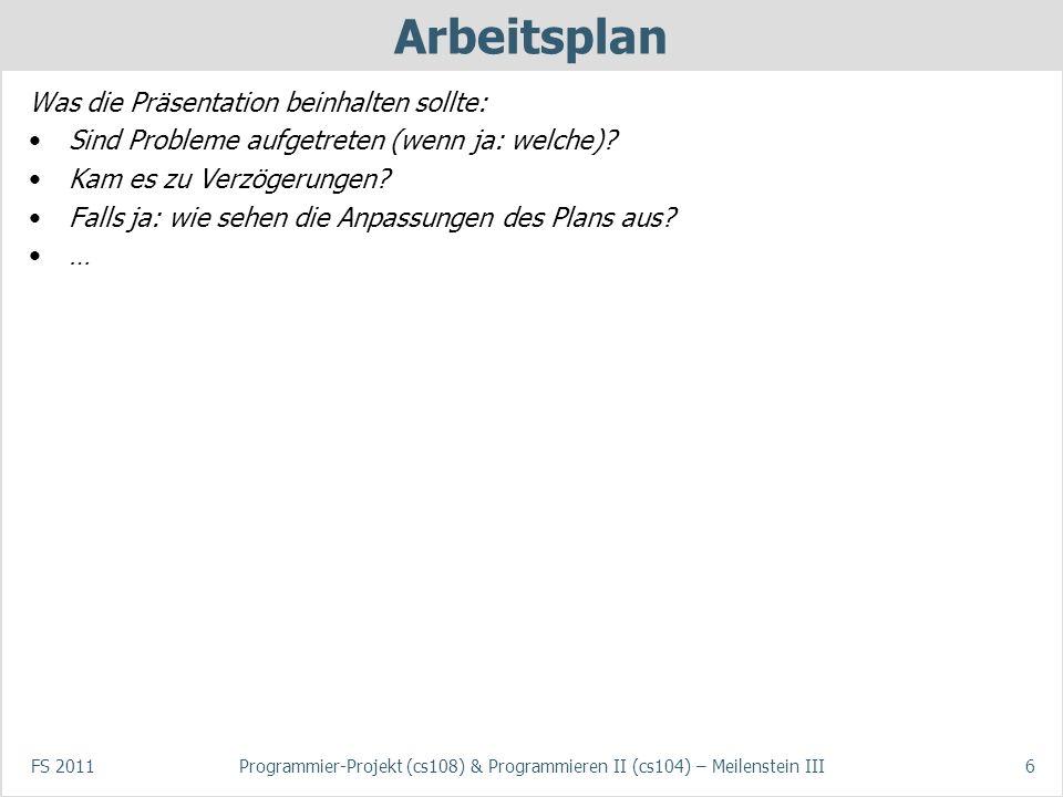 FS 2011Programmier-Projekt (cs108) & Programmieren II (cs104) – Meilenstein III6 Arbeitsplan Was die Präsentation beinhalten sollte: Sind Probleme auf