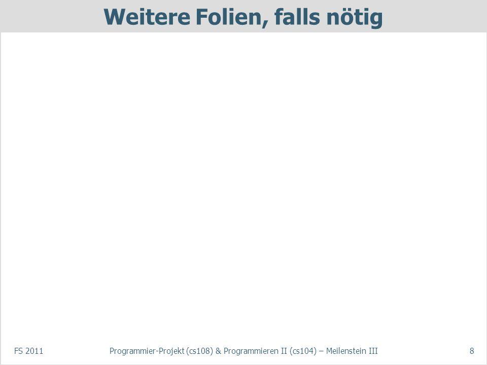 FS 2011Programmier-Projekt (cs108) & Programmieren II (cs104) – Meilenstein III8 Weitere Folien, falls nötig