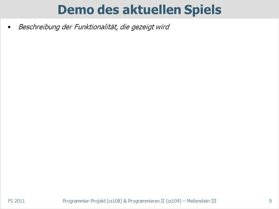 Demo des aktuellen Spiels Beschreibung der Funktionalität, die gezeigt wird FS 2011Programmier-Projekt (cs108) & Programmieren II (cs104) – Meilenstei