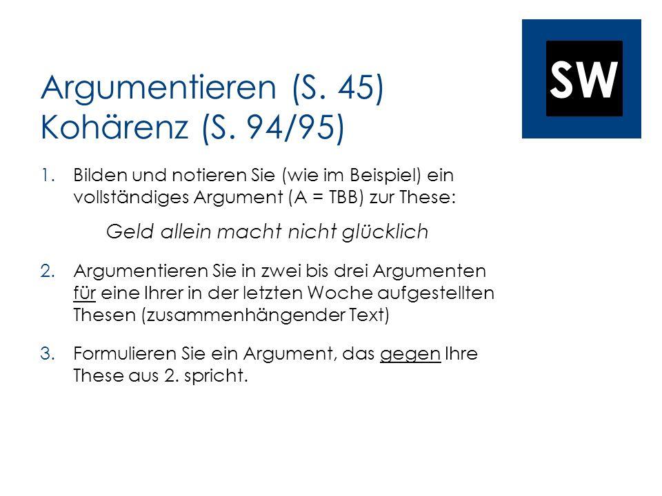 SW Argumentieren (S. 45) Kohärenz (S. 94/95) 1.Bilden und notieren Sie (wie im Beispiel) ein vollständiges Argument (A = TBB) zur These: Geld allein m
