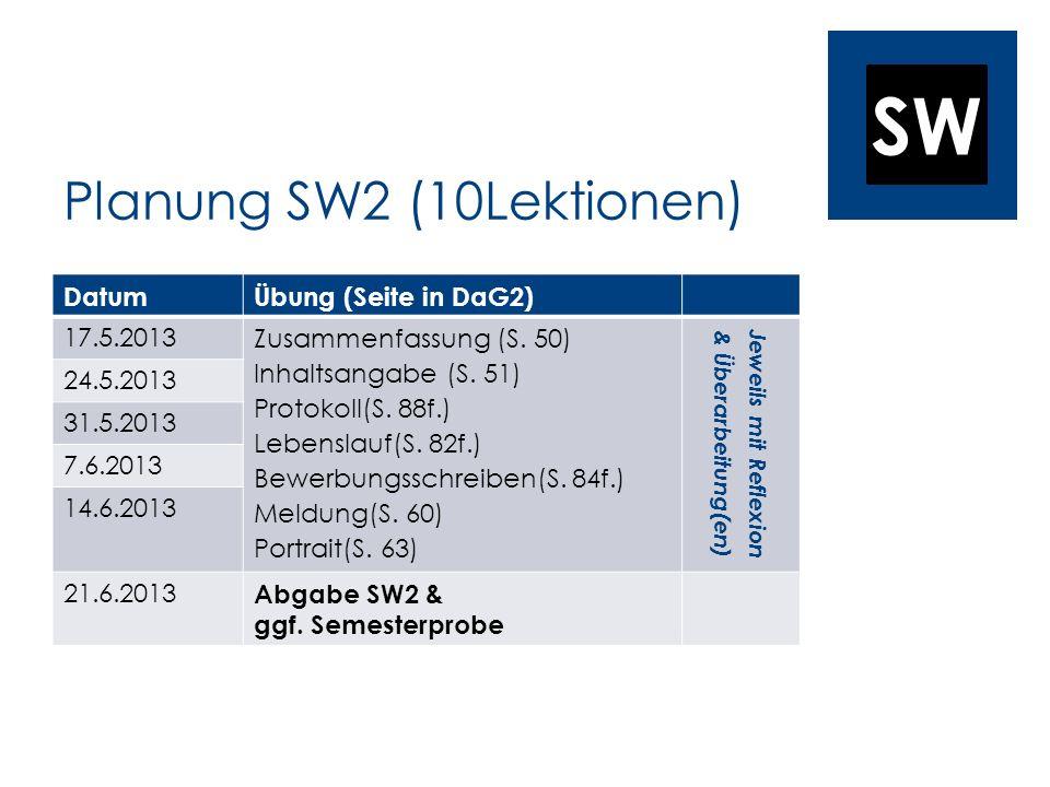 SW Planung SW2 (10Lektionen) DatumÜbung (Seite in DaG2) 17.5.2013 Zusammenfassung (S. 50) Inhaltsangabe (S. 51) Protokoll(S. 88f.) Lebenslauf(S. 82f.)