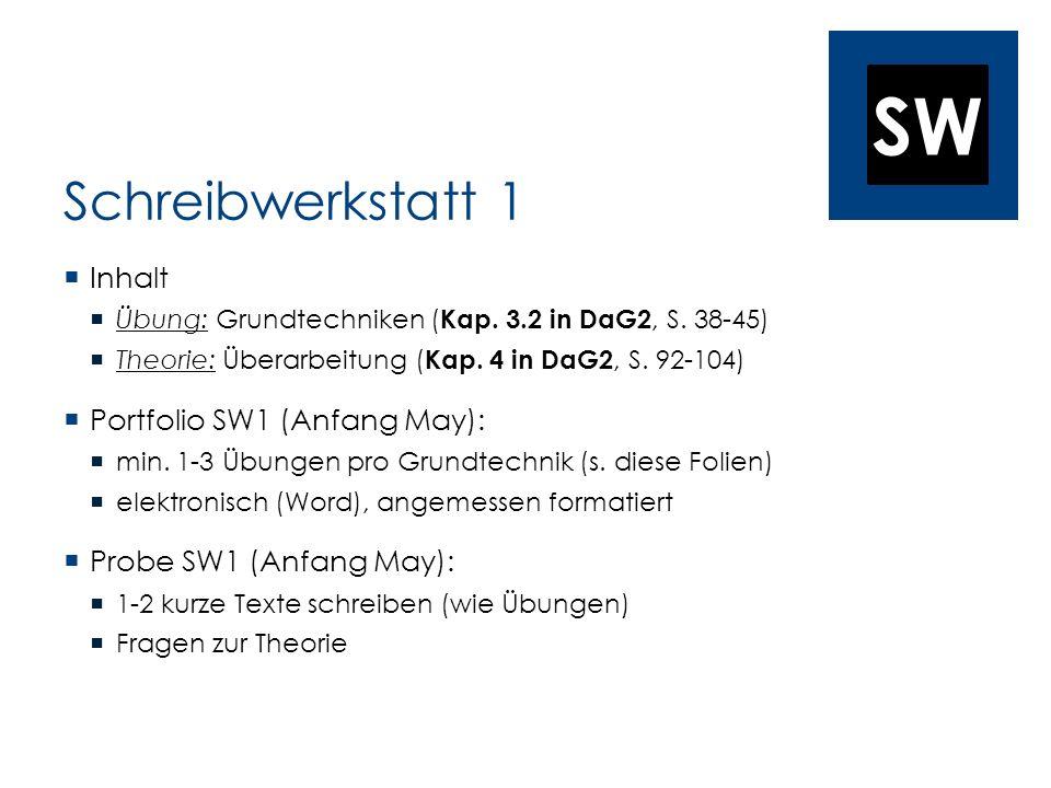 SW Schreibwerkstatt 1 Inhalt Übung: Grundtechniken ( Kap. 3.2 in DaG2, S. 38-45) Theorie: Überarbeitung ( Kap. 4 in DaG2, S. 92-104) Portfolio SW1 (An