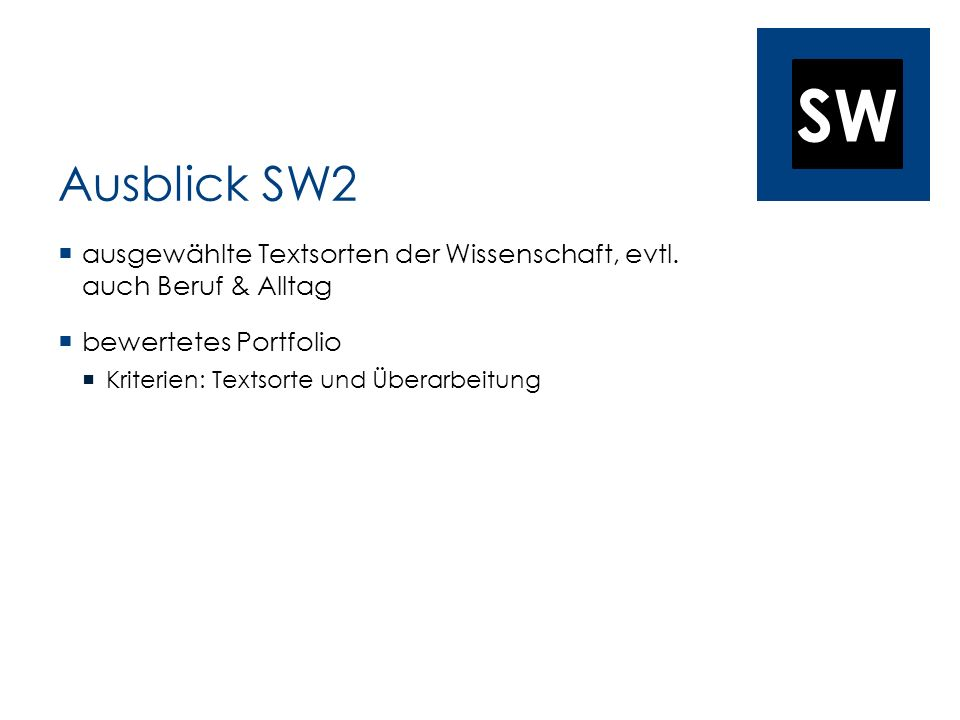 SW Ausblick SW2 ausgewählte Textsorten der Wissenschaft, evtl. auch Beruf & Alltag bewertetes Portfolio Kriterien: Textsorte und Überarbeitung