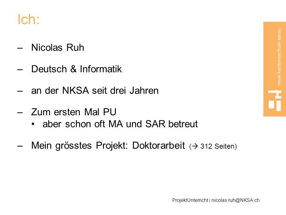Ich: –Nicolas Ruh –Deutsch & Informatik –an der NKSA seit drei Jahren –Zum ersten Mal PU aber schon oft MA und SAR betreut –Mein grösstes Projekt: Dok