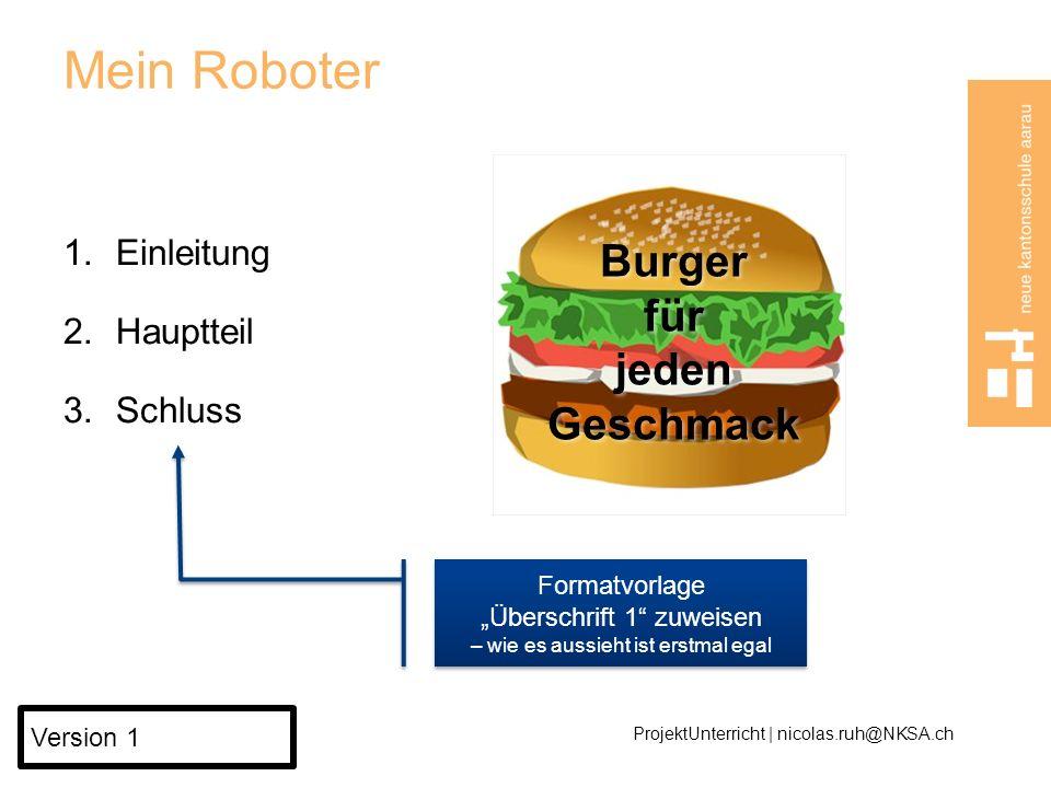 Mein Roboter 1.Einleitung 2.Hauptteil 3.Schluss ProjektUnterricht | nicolas.ruh@NKSA.ch Version 1 Burger für jeden Geschmack Formatvorlage Überschrift