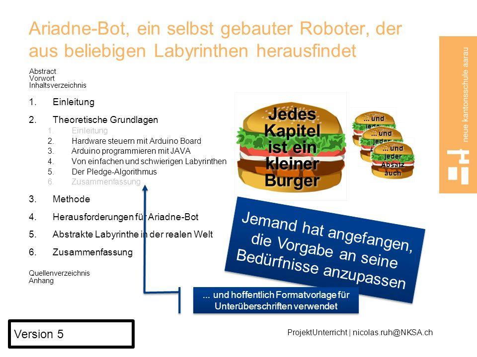 Ariadne-Bot, ein selbst gebauter Roboter, der aus beliebigen Labyrinthen herausfindet Abstract Vorwort Inhaltsverzeichnis 1.Einleitung 2.Theoretische Grundlagen 1.Einleitung 2.Hardware steuern mit Arduino Board 3.Arduino programmieren mit JAVA 4.Von einfachen und schwierigen Labyrinthen 5.Der Pledge-Algorithmus 6.Zusammenfassung 3.Methode 4.Herausforderungen für Ariadne-Bot 5.Abstrakte Labyrinthe in der realen Welt 6.Zusammenfassung Quellenverzeichnis Anhang ProjektUnterricht | nicolas.ruh@NKSA.ch Version 4...