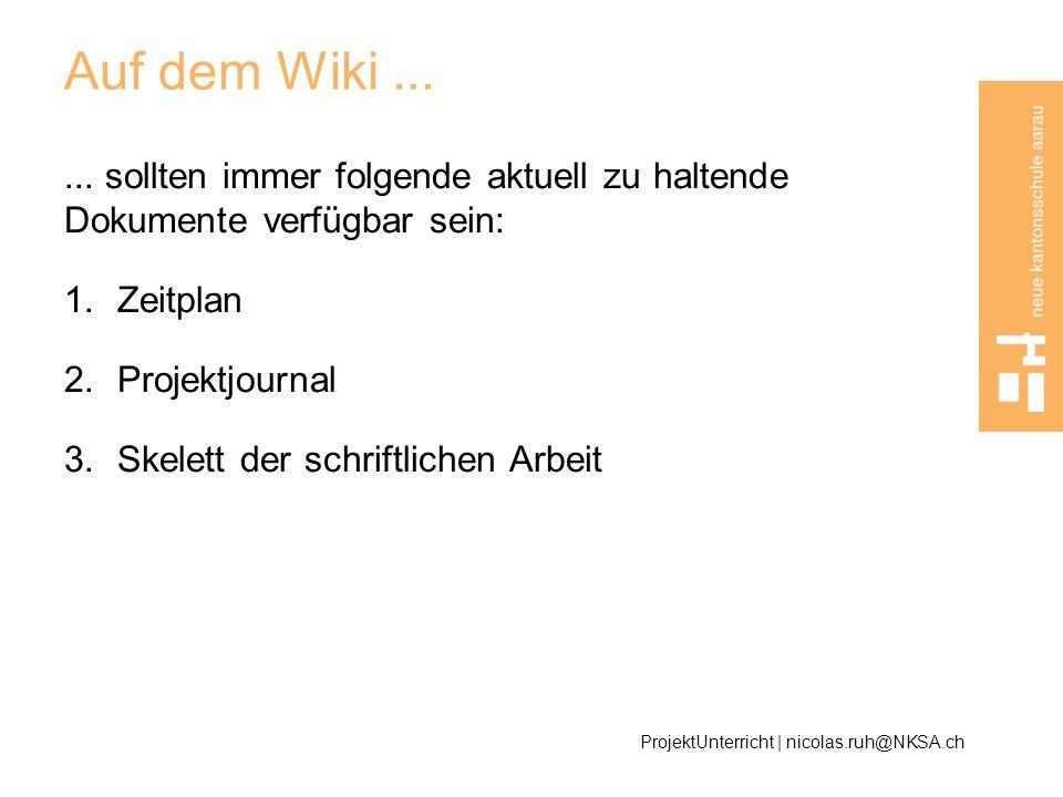 Auf dem Wiki...... sollten immer folgende aktuell zu haltende Dokumente verfügbar sein: 1.Zeitplan 2.Projektjournal 3.Skelett der schriftlichen Arbeit