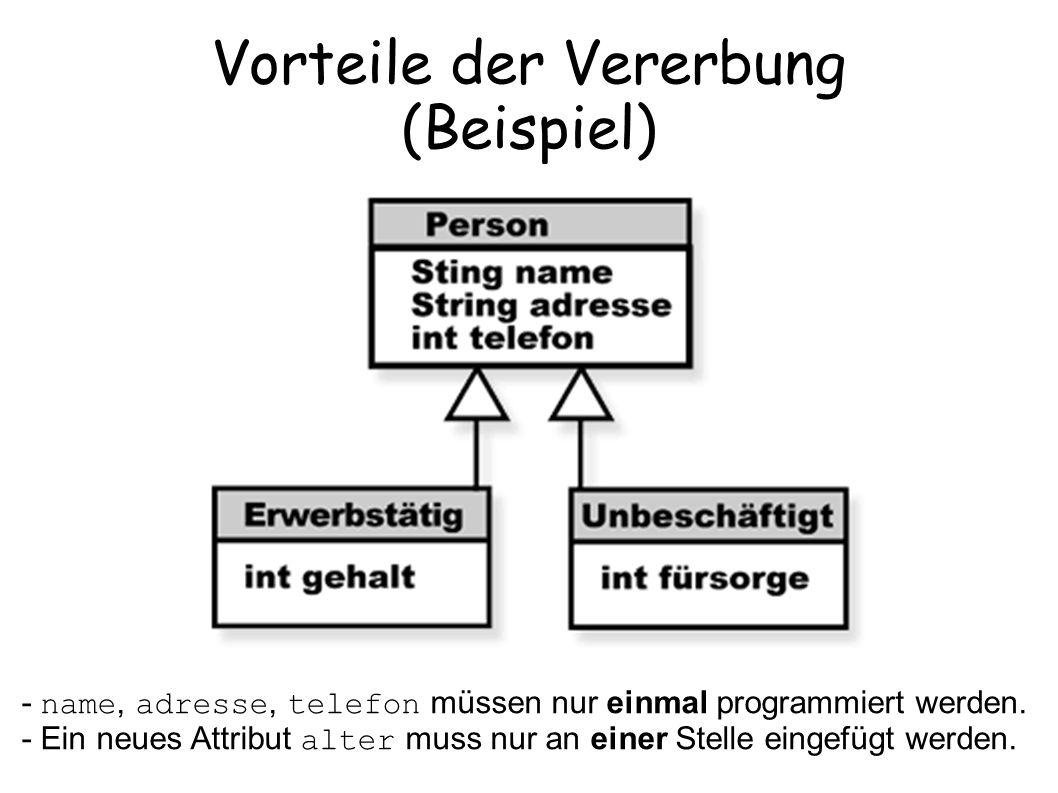 Vorteile der Vererbung (Beispiel) - name, adresse, telefon müssen nur einmal programmiert werden. - Ein neues Attribut alter muss nur an einer Stelle