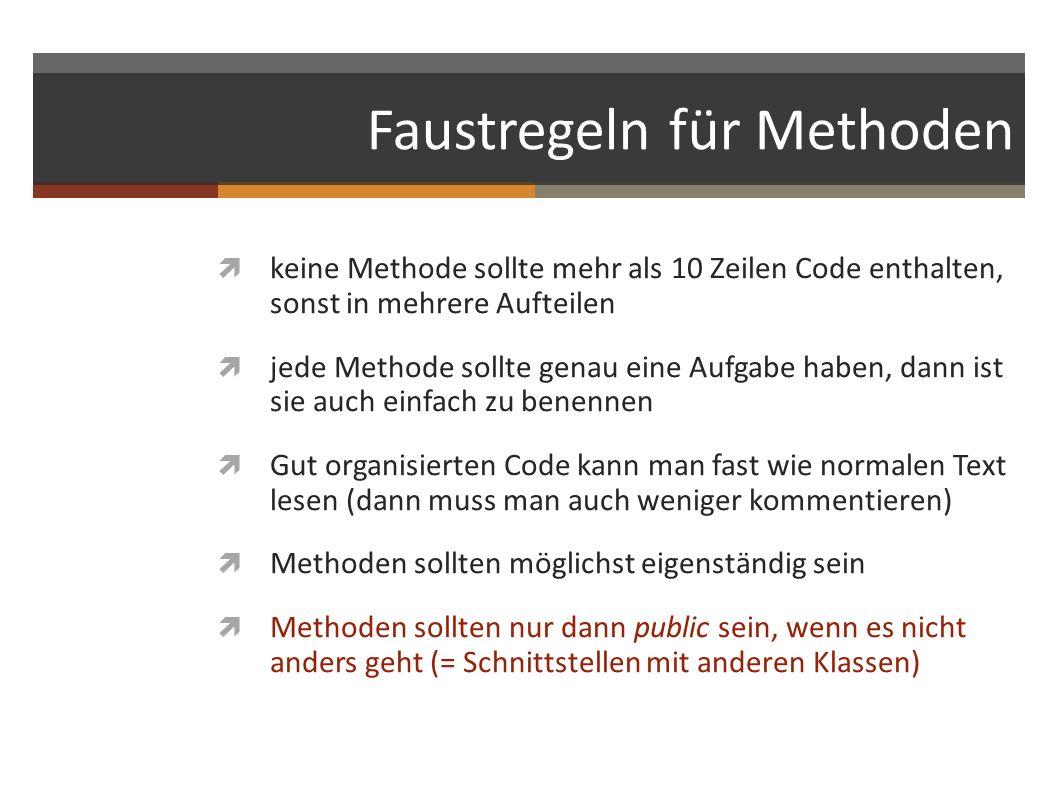 Faustregeln für Methoden keine Methode sollte mehr als 10 Zeilen Code enthalten, sonst in mehrere Aufteilen jede Methode sollte genau eine Aufgabe hab