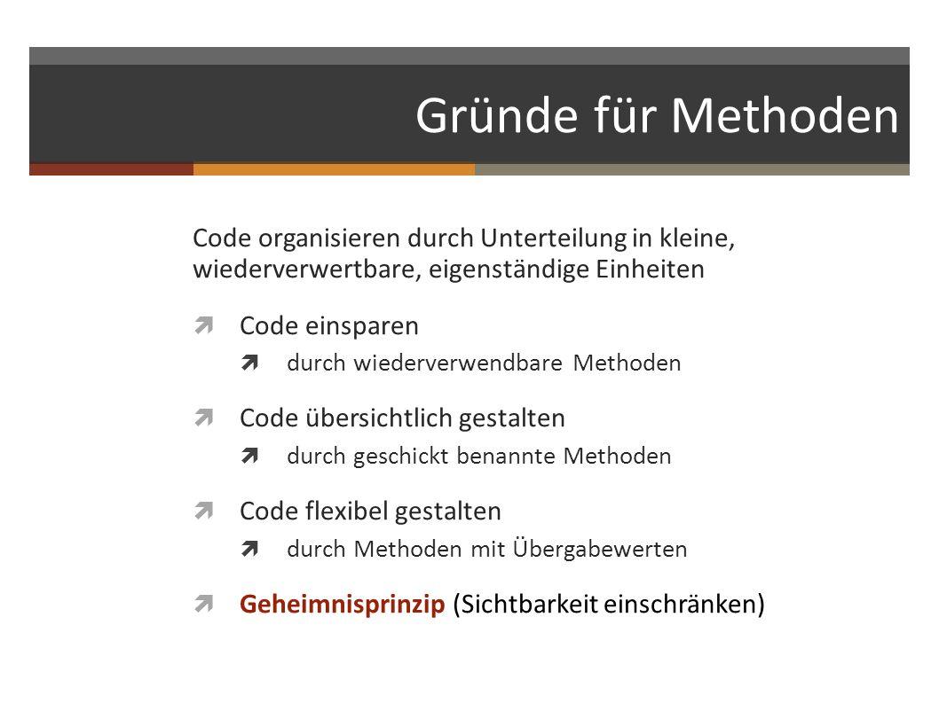 Gründe für Methoden Code organisieren durch Unterteilung in kleine, wiederverwertbare, eigenständige Einheiten Code einsparen durch wiederverwendbare