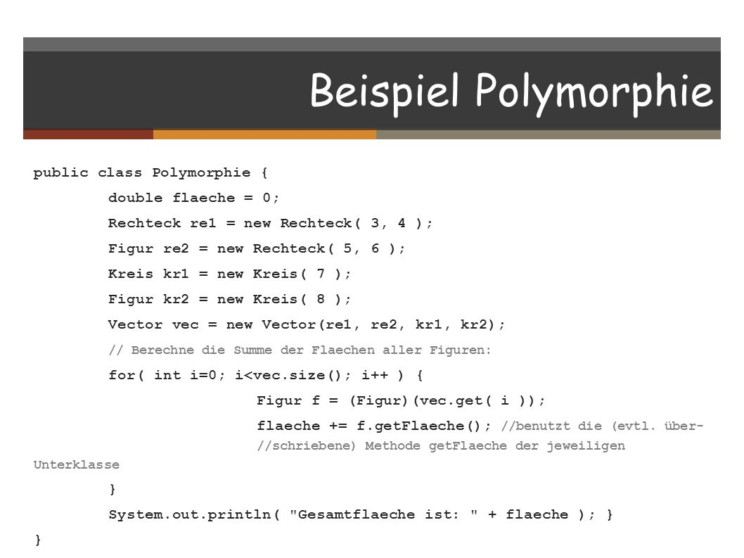 Beispiel Polymorphie public class Polymorphie { double flaeche = 0; Rechteck re1 = new Rechteck( 3, 4 ); Figur re2 = new Rechteck( 5, 6 ); Kreis kr1 = new Kreis( 7 ); Figur kr2 = new Kreis( 8 ); Vector vec = new Vector(re1, re2, kr1, kr2); // Berechne die Summe der Flaechen aller Figuren: for( int i=0; i<vec.size(); i++ ) { Figur f = (Figur)(vec.get( i )); flaeche += f.getFlaeche(); //benutzt die (evtl.