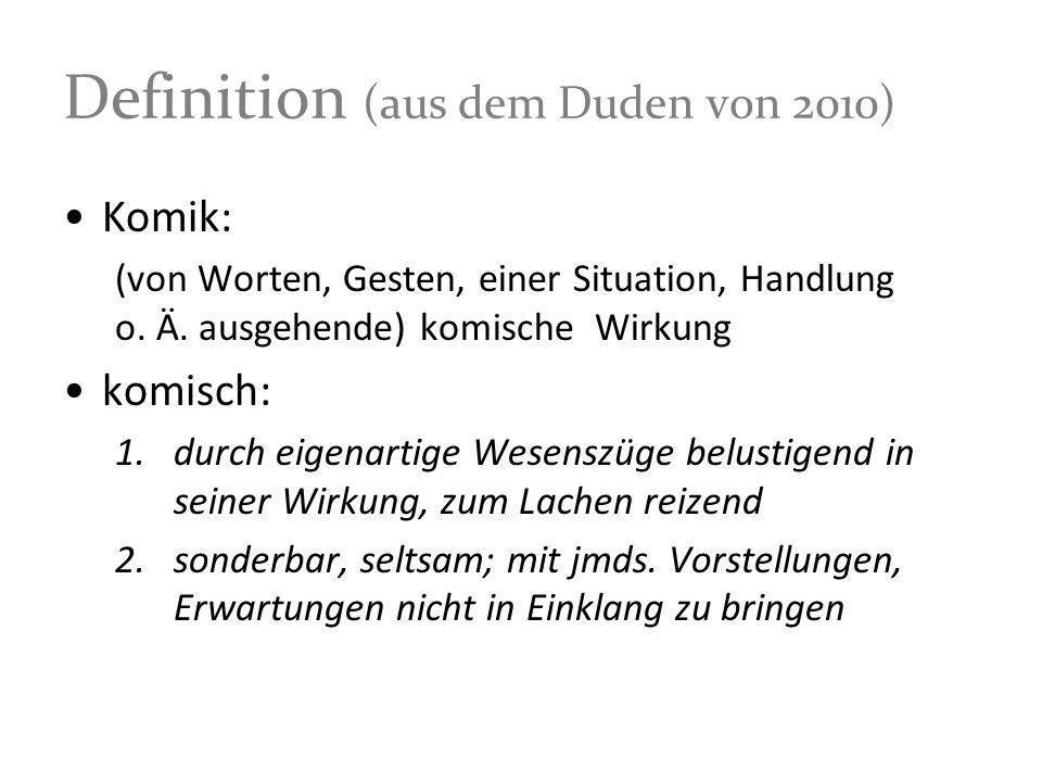 Definition (aus dem Duden von 2010) Komik: (von Worten, Gesten, einer Situation, Handlung o. Ä. ausgehende) komische Wirkung komisch: 1.durch eigenart
