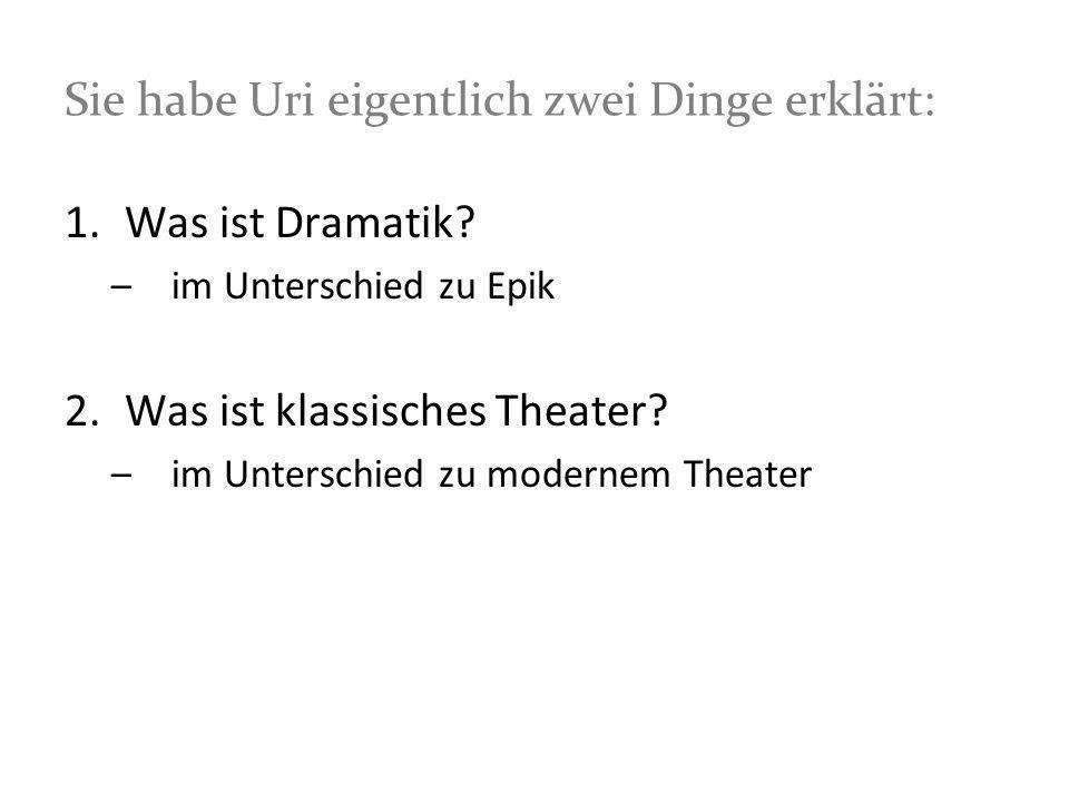 Sie habe Uri eigentlich zwei Dinge erklärt: 1.Was ist Dramatik? –im Unterschied zu Epik 2.Was ist klassisches Theater? –im Unterschied zu modernem The
