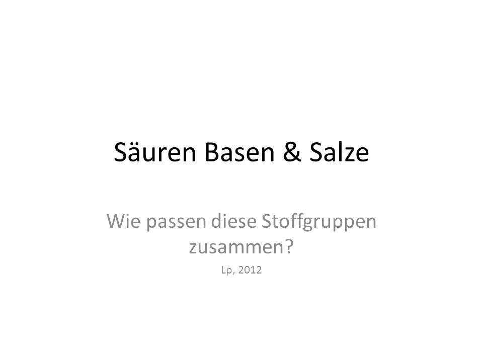 Säuren Basen & Salze Wie passen diese Stoffgruppen zusammen? Lp 2012