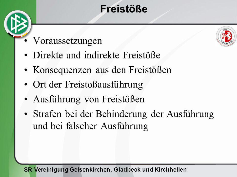 SR-Vereinigung Gelsenkirchen, Gladbeck und Kirchhellen Freistöße Voraussetzungen für die Erteilung von Freistößen –Ball ist im Spiel –Regelverstoß (Foul) oder Unsportlichkeit –Verursacher: Spieler