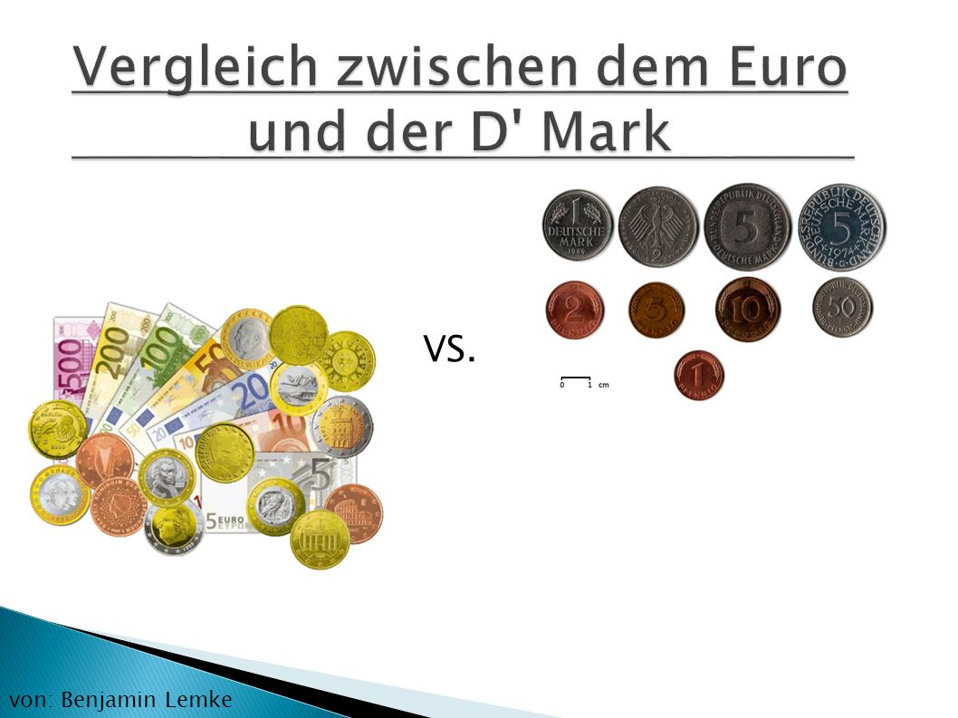 Vergleich zwischen dem Euro und der D' Mark VS. von: Benjamin Lemke
