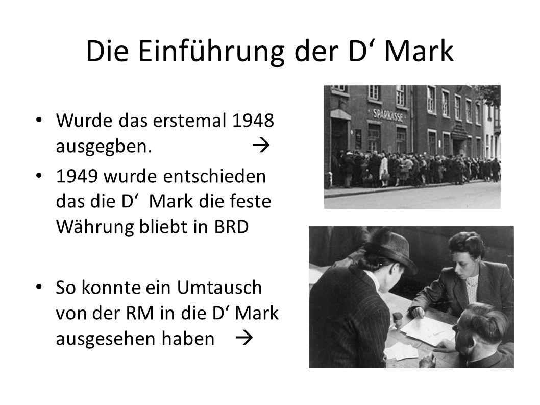 Die Einführung der D Mark Wurde das erstemal 1948 ausgegben. 1949 wurde entschieden das die D Mark die feste Währung bliebt in BRD So konnte ein Umtau