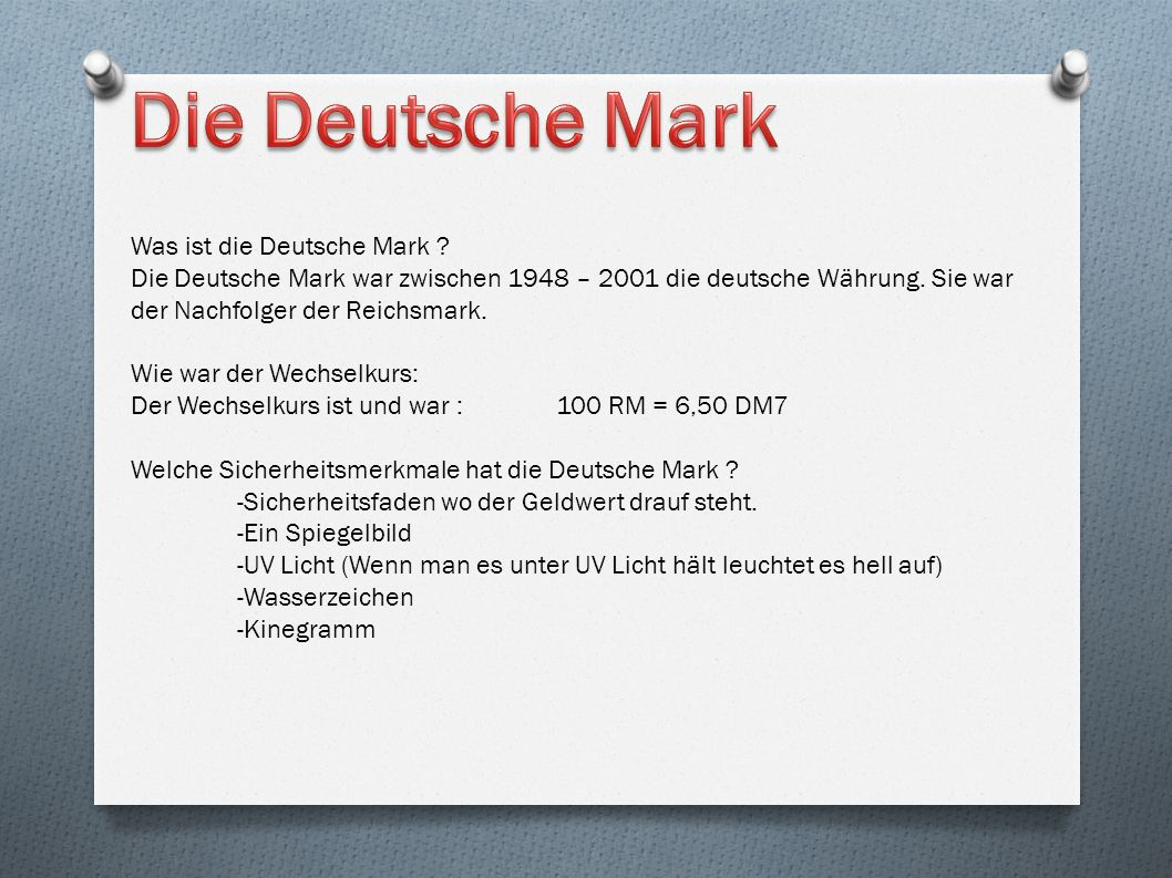 Was ist die Deutsche Mark ? Die Deutsche Mark war zwischen 1948 – 2001 die deutsche Währung. Sie war der Nachfolger der Reichsmark. Wie war der Wechse