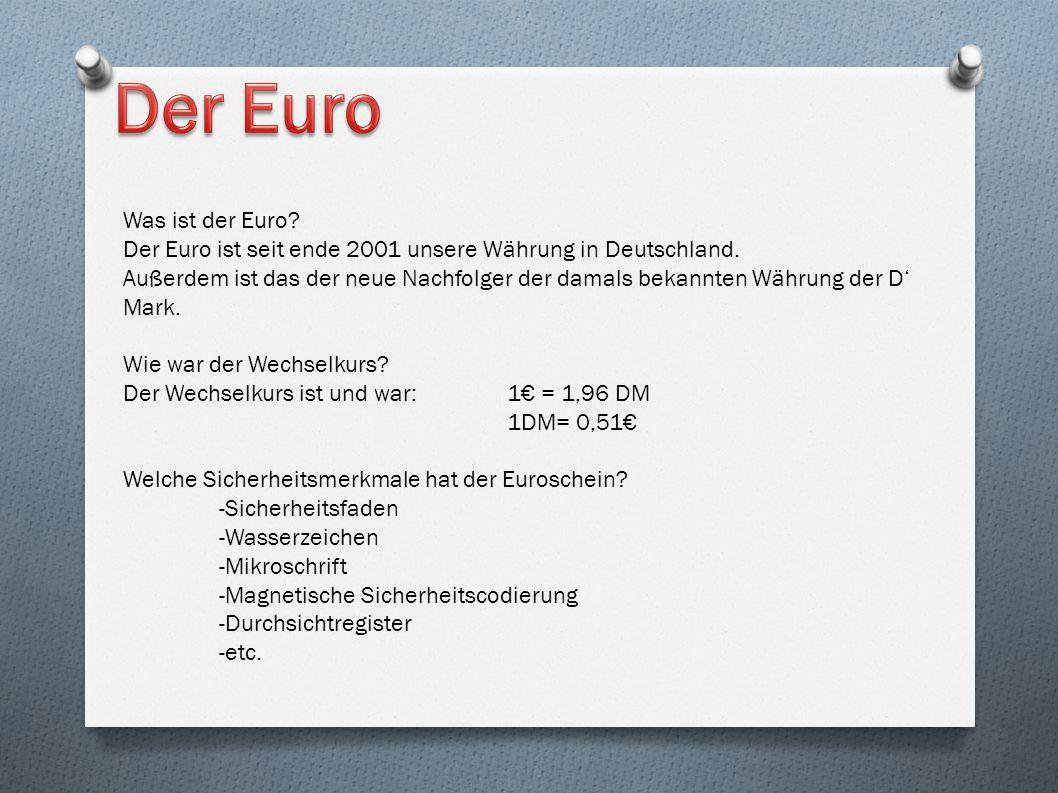 Was ist der Euro? Der Euro ist seit ende 2001 unsere Währung in Deutschland. Außerdem ist das der neue Nachfolger der damals bekannten Währung der D M