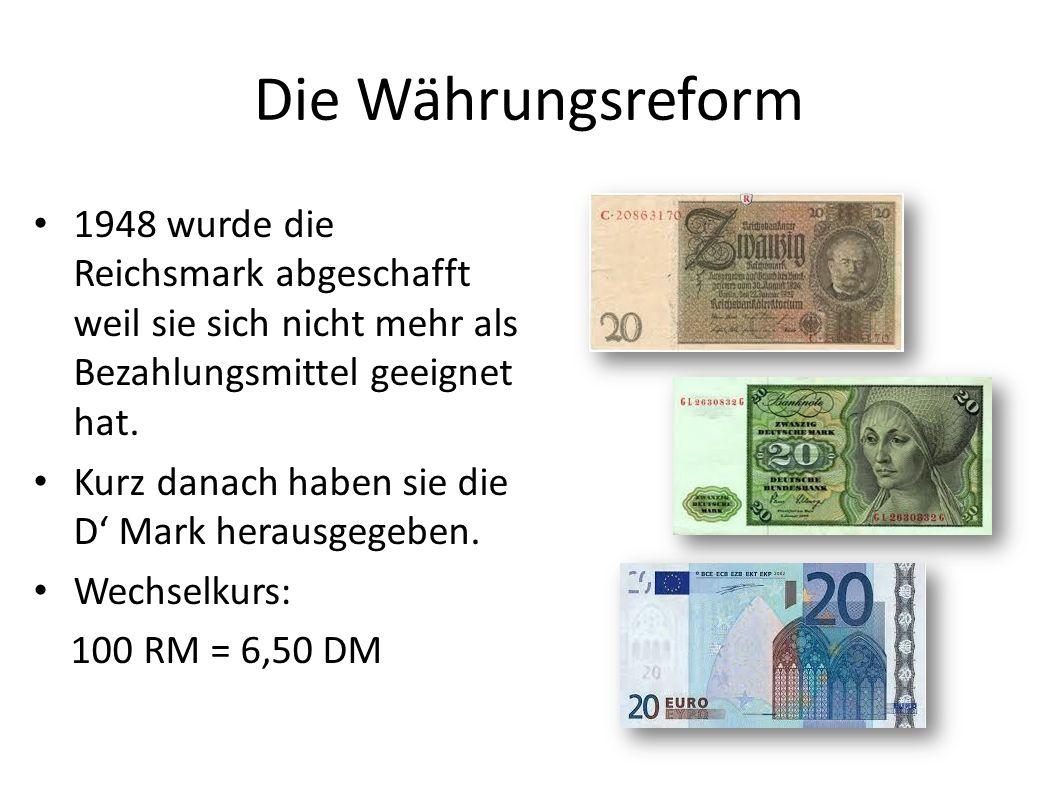 Die Währungsreform 1948 wurde die Reichsmark abgeschafft weil sie sich nicht mehr als Bezahlungsmittel geeignet hat. Kurz danach haben sie die D Mark