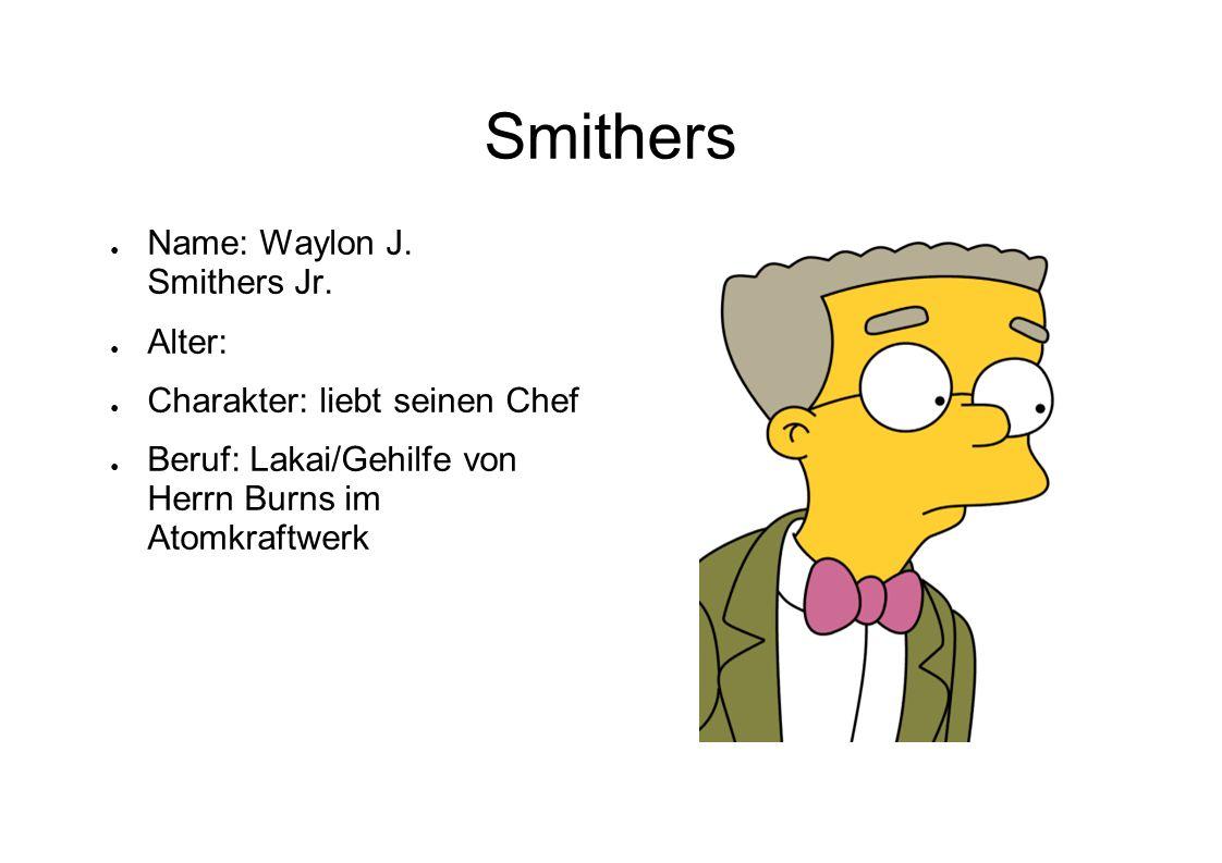 Smithers Name: Waylon J. Smithers Jr. Alter: Charakter: liebt seinen Chef Beruf: Lakai/Gehilfe von Herrn Burns im Atomkraftwerk