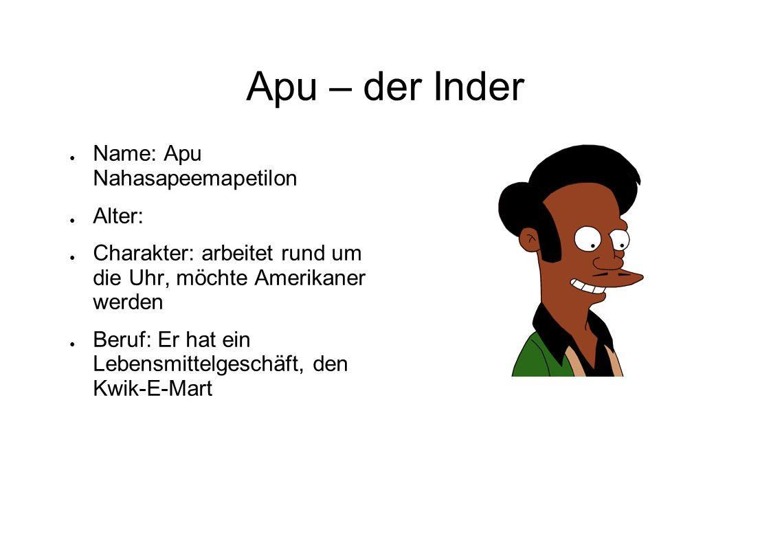 Apu – der Inder Name: Apu Nahasapeemapetilon Alter: Charakter: arbeitet rund um die Uhr, möchte Amerikaner werden Beruf: Er hat ein Lebensmittelgeschä