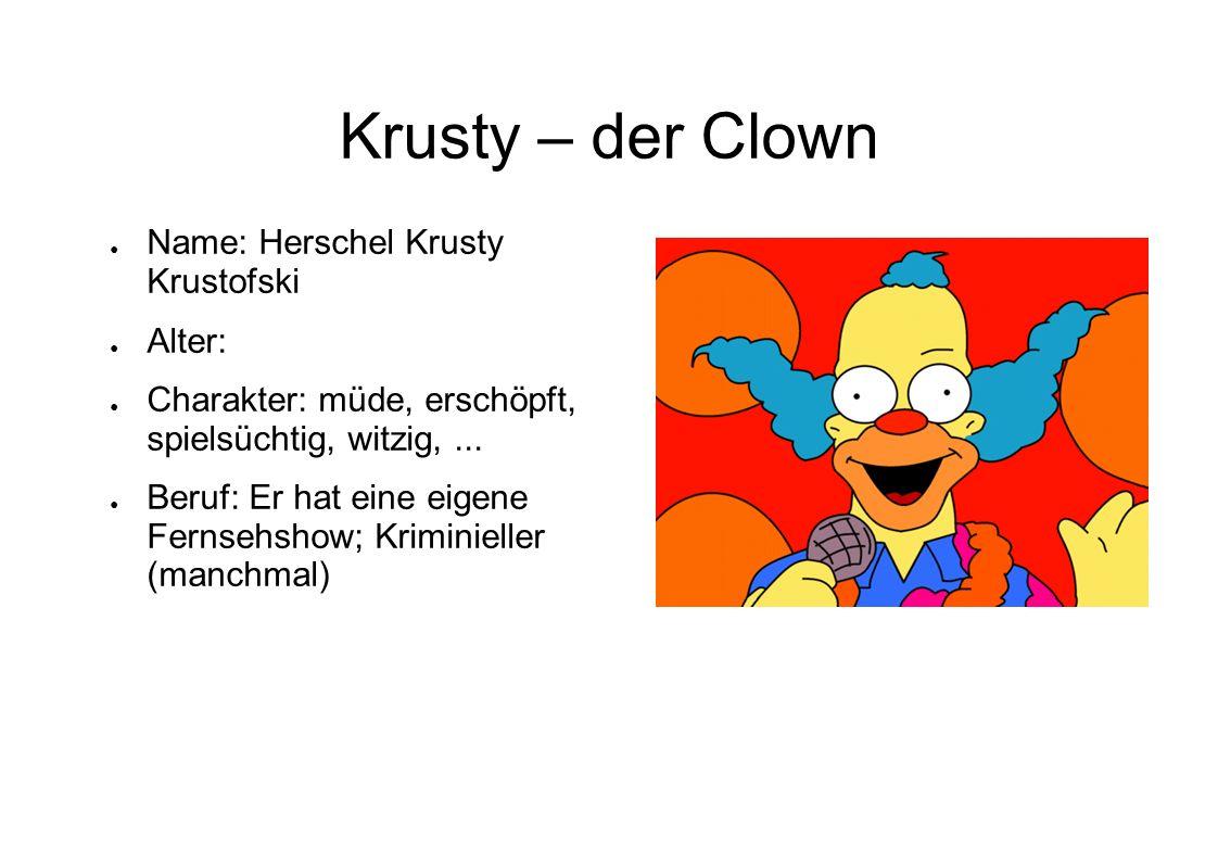 Krusty – der Clown Name: Herschel Krusty Krustofski Alter: Charakter: müde, erschöpft, spielsüchtig, witzig,... Beruf: Er hat eine eigene Fernsehshow;