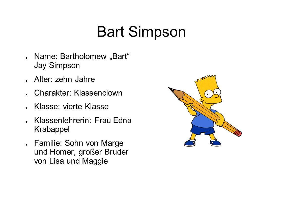 Bart Simpson Name: Bartholomew Bart Jay Simpson Alter: zehn Jahre Charakter: Klassenclown Klasse: vierte Klasse Klassenlehrerin: Frau Edna Krabappel F