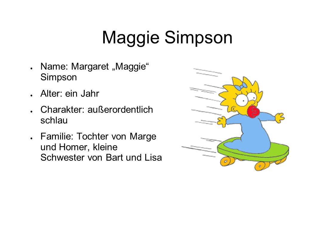 Maggie Simpson Name: Margaret Maggie Simpson Alter: ein Jahr Charakter: außerordentlich schlau Familie: Tochter von Marge und Homer, kleine Schwester