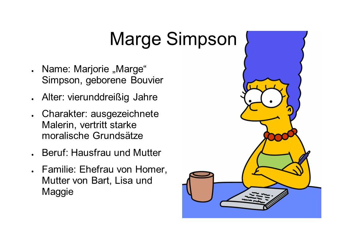 Marge Simpson Name: Marjorie Marge Simpson, geborene Bouvier Alter: vierunddreißig Jahre Charakter: ausgezeichnete Malerin, vertritt starke moralische