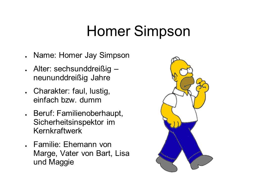 Homer Simpson Name: Homer Jay Simpson Alter: sechsunddreißig – neununddreißig Jahre Charakter: faul, lustig, einfach bzw. dumm Beruf: Familienoberhaup