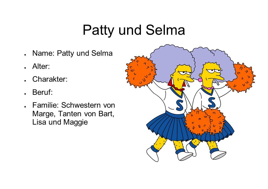 Patty und Selma Name: Patty und Selma Alter: Charakter: Beruf: Familie: Schwestern von Marge, Tanten von Bart, Lisa und Maggie
