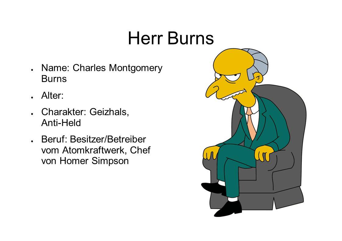 Herr Burns Name: Charles Montgomery Burns Alter: Charakter: Geizhals, Anti-Held Beruf: Besitzer/Betreiber vom Atomkraftwerk, Chef von Homer Simpson