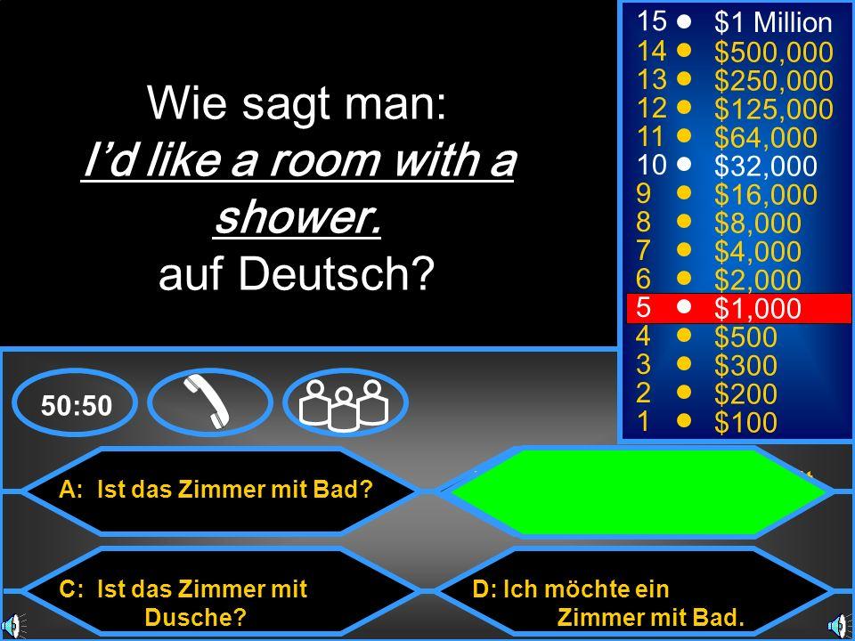 A: Ist das Zimmer mit Bad? C: Ist das Zimmer mit Dusche? B: Ich möchte ein Zimmer mit Dusche. D: Ich möchte ein Zimmer mit Bad. 50:50 15 14 13 12 11 1