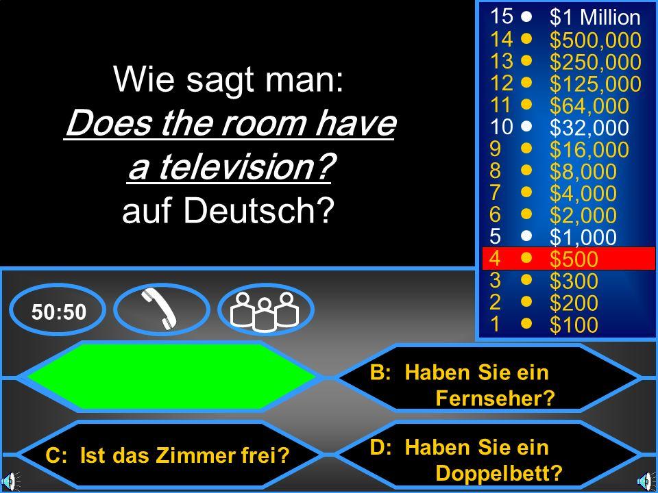 A: Ist das Zimmer mit Fernseher? C: Ist das Zimmer frei? B: Haben Sie ein Fernseher? D: Haben Sie ein Doppelbett? 50:50 15 14 13 12 11 10 9 8 7 6 5 4