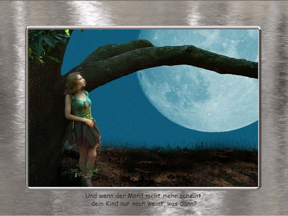 Und wenn der Mond nicht mehr scheint, dein Kind nur noch weint, was dann?