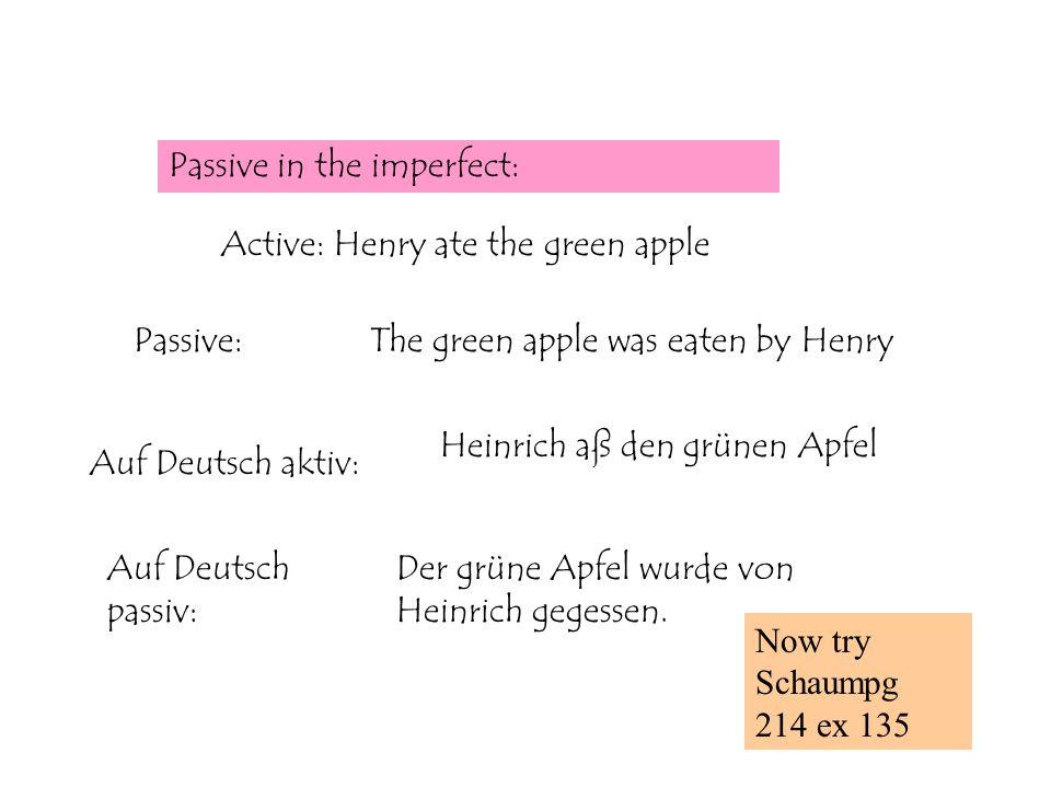 Passive in the imperfect: Active: Henry ate the green apple Passive:The green apple was eaten by Henry Auf Deutsch aktiv: Heinrich aß den grünen Apfel Auf Deutsch passiv: Der grüne Apfel wurde von Heinrich gegessen.