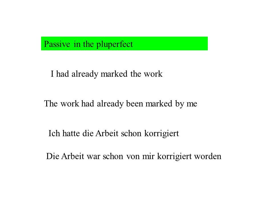 Passive in the pluperfect I had already marked the work The work had already been marked by me Ich hatte die Arbeit schon korrigiert Die Arbeit war schon von mir korrigiert worden