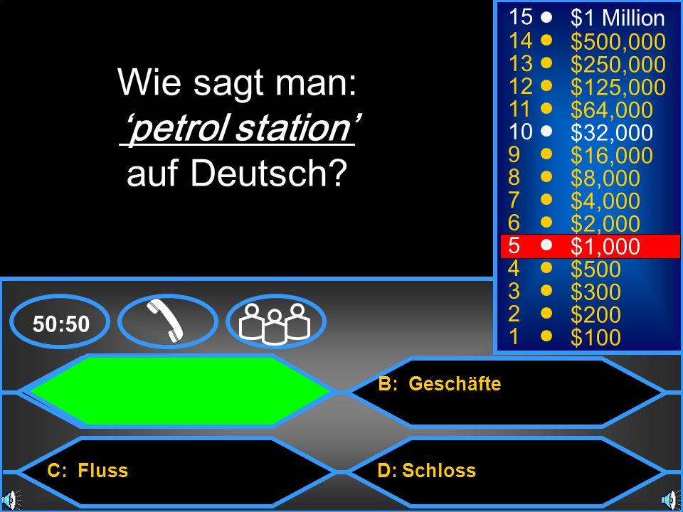 A: Tankstelle C: Fluss B: Geschäfte D: Schloss 50:50 15 14 13 12 11 10 9 8 7 6 5 4 3 2 1 $1 Million $500,000 $250,000 $125,000 $64,000 $32,000 $16,000 $8,000 $4,000 $2,000 $1,000 $500 $300 $200 $100 Wie sagt man: petrol station auf Deutsch?