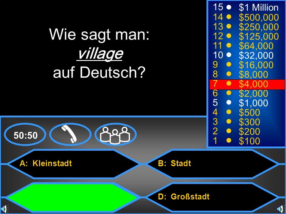 A: Kleinstadt C: Dorf B: Stadt D: Großstadt 50:50 15 14 13 12 11 10 9 8 7 6 5 4 3 2 1 $1 Million $500,000 $250,000 $125,000 $64,000 $32,000 $16,000 $8,000 $4,000 $2,000 $1,000 $500 $300 $200 $100 Wie sagt man: village auf Deutsch?