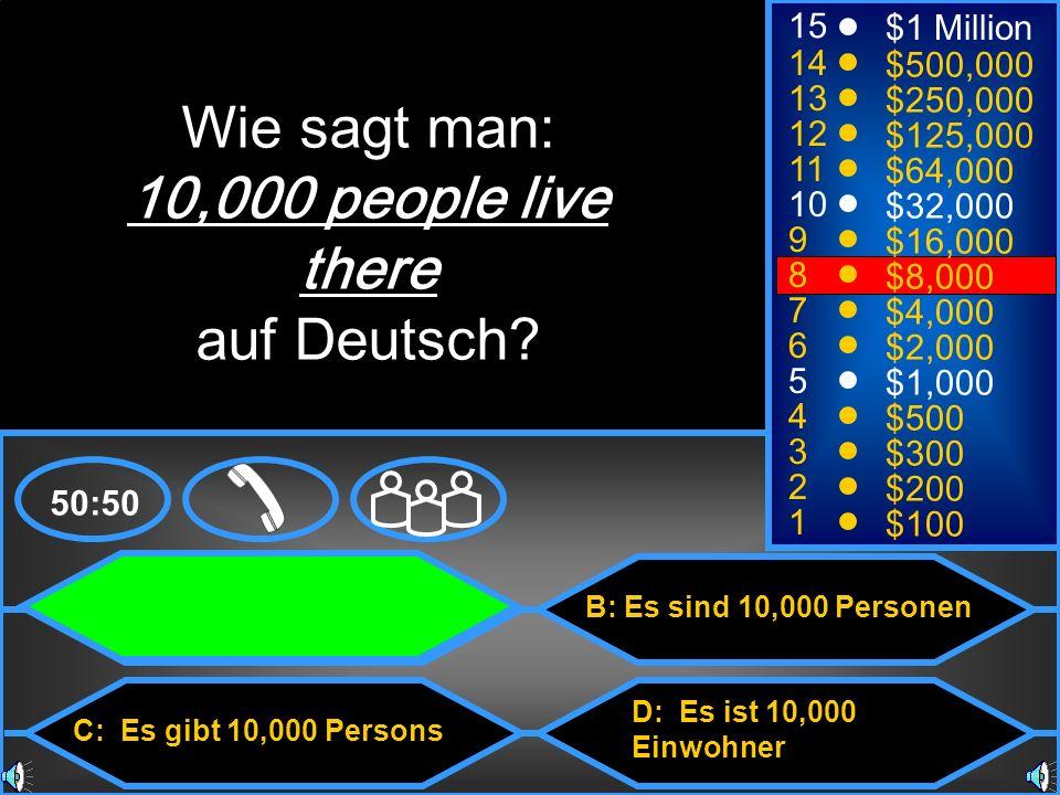 A: Es hat 10,000 Einwohner C: Es gibt 10,000 Persons B: Es sind 10,000 Personen D: Es ist 10,000 Einwohner 50:50 15 14 13 12 11 10 9 8 7 6 5 4 3 2 1 $1 Million $500,000 $250,000 $125,000 $64,000 $32,000 $16,000 $8,000 $4,000 $2,000 $1,000 $500 $300 $200 $100 Wie sagt man: 10,000 people live there auf Deutsch?