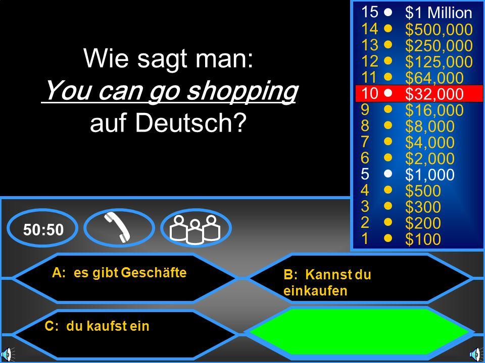 A: es gibt Geschäfte C: du kaufst ein B: Kannst du einkaufen D: Man kann einkaufen gehen 50:50 15 14 13 12 11 10 9 8 7 6 5 4 3 2 1 $1 Million $500,000 $250,000 $125,000 $64,000 $32,000 $16,000 $8,000 $4,000 $2,000 $1,000 $500 $300 $200 $100 Wie sagt man: You can go shopping auf Deutsch?