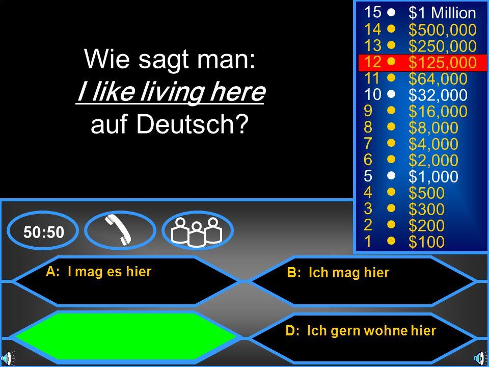 A: I mag es hier C: Ich wohne gern hier B: Ich mag hier D: Ich gern wohne hier 50:50 15 14 13 12 11 10 9 8 7 6 5 4 3 2 1 $1 Million $500,000 $250,000 $125,000 $64,000 $32,000 $16,000 $8,000 $4,000 $2,000 $1,000 $500 $300 $200 $100 Wie sagt man: I like living here auf Deutsch?
